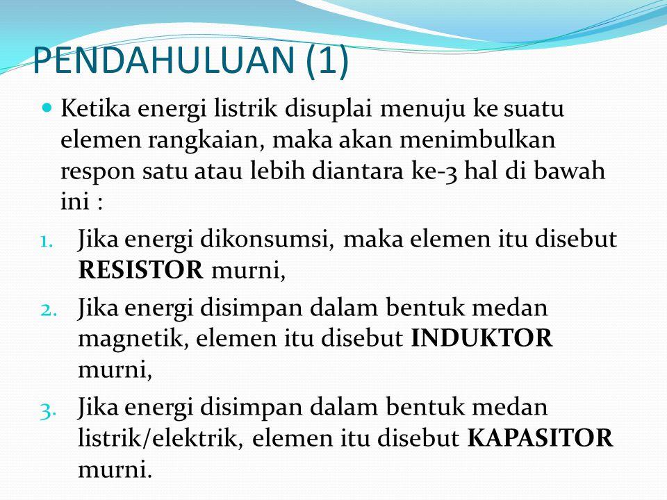 PENDAHULUAN (1)  Ketika energi listrik disuplai menuju ke suatu elemen rangkaian, maka akan menimbulkan respon satu atau lebih diantara ke-3 hal di b