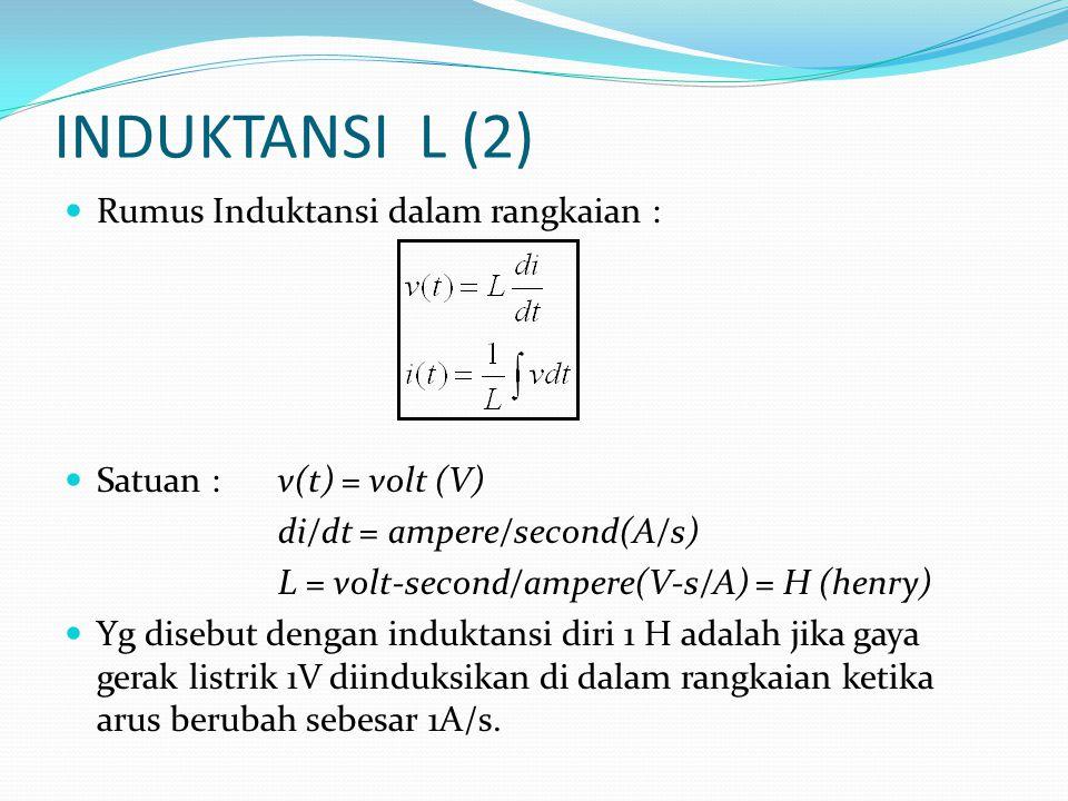 INDUKTANSI L (2)  Rumus Induktansi dalam rangkaian :  Satuan :v(t) = volt (V) di/dt = ampere/second(A/s) L = volt-second/ampere(V-s/A) = H (henry)  Yg disebut dengan induktansi diri 1 H adalah jika gaya gerak listrik 1V diinduksikan di dalam rangkaian ketika arus berubah sebesar 1A/s.