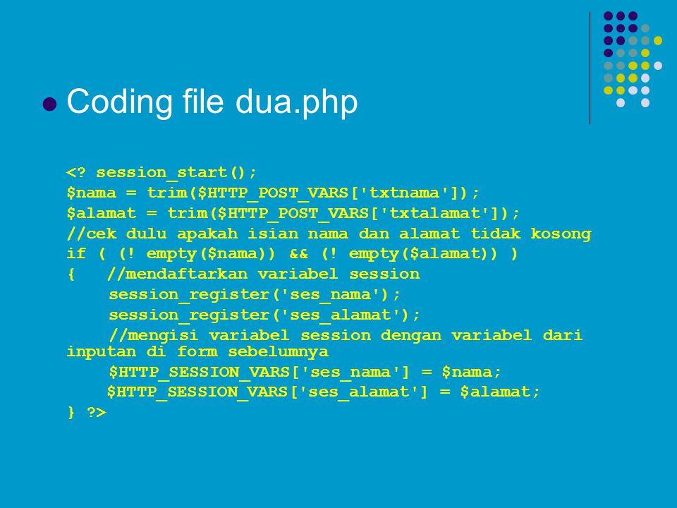  Coding file dua.php <? session_start(); $nama = trim($HTTP_POST_VARS['txtnama']); $alamat = trim($HTTP_POST_VARS['txtalamat']); //cek dulu apakah is