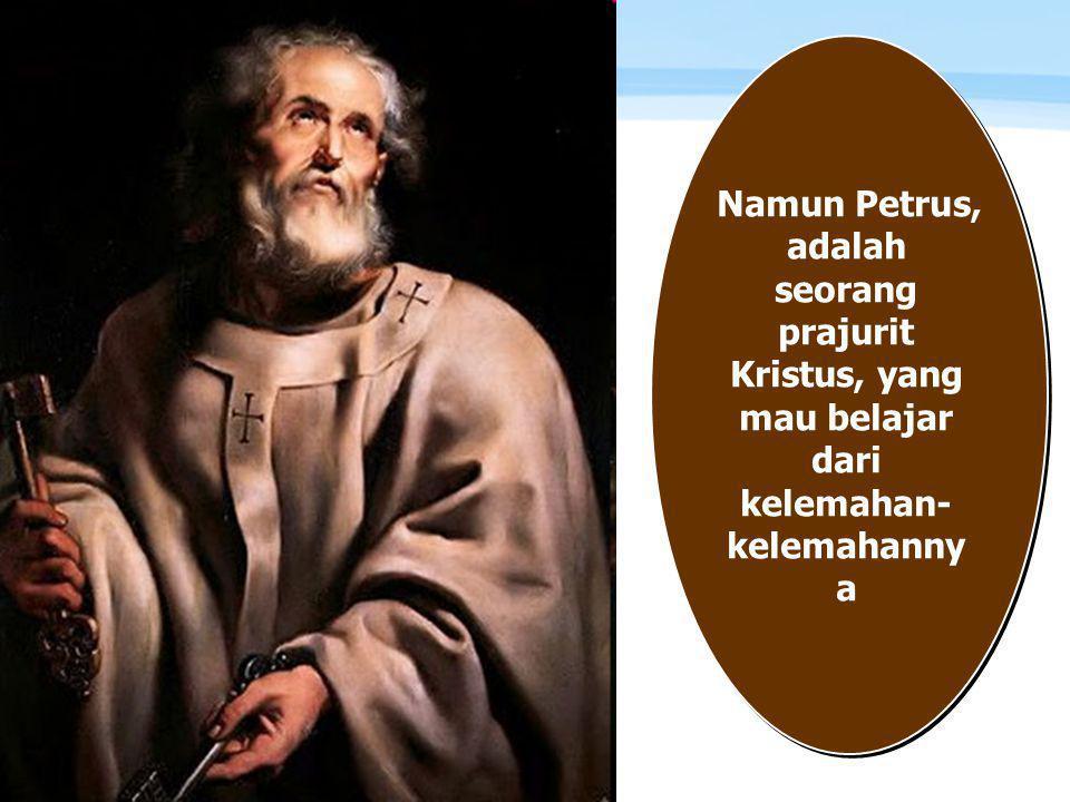Page  10 Namun Petrus, adalah seorang prajurit Kristus, yang mau belajar dari kelemahan- kelemahanny a
