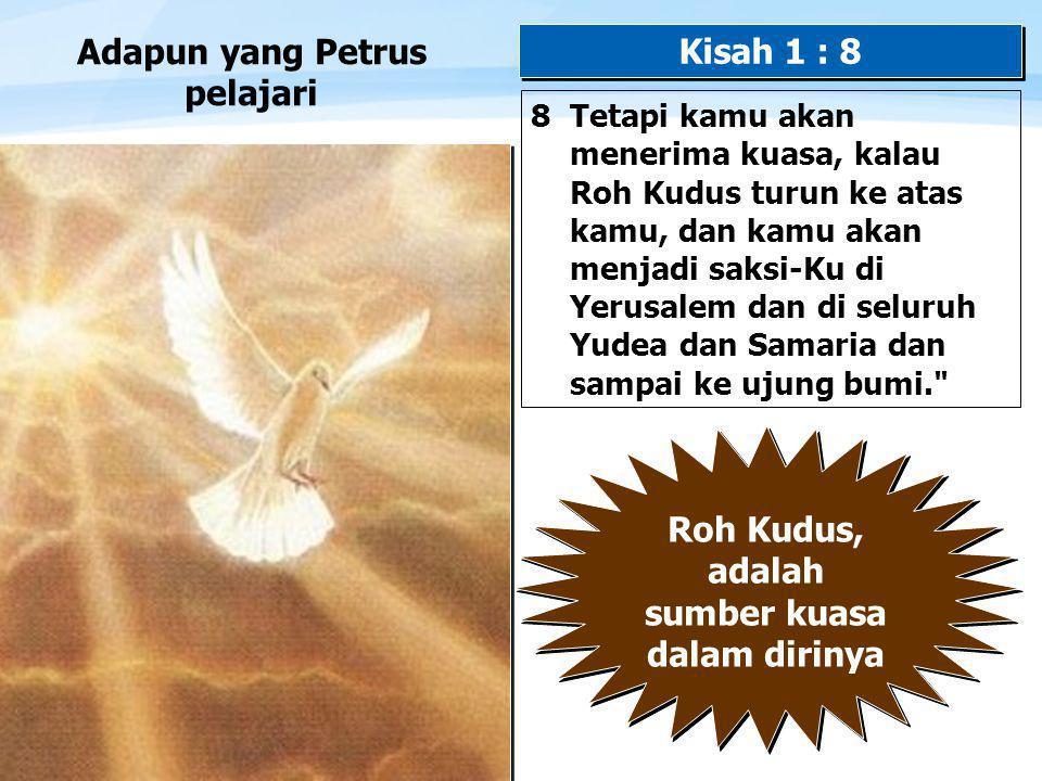 Page  11 Adapun yang Petrus pelajari 8 Tetapi kamu akan menerima kuasa, kalau Roh Kudus turun ke atas kamu, dan kamu akan menjadi saksi-Ku di Yerusalem dan di seluruh Yudea dan Samaria dan sampai ke ujung bumi. Kisah 1 : 8 Roh Kudus, adalah sumber kuasa dalam dirinya