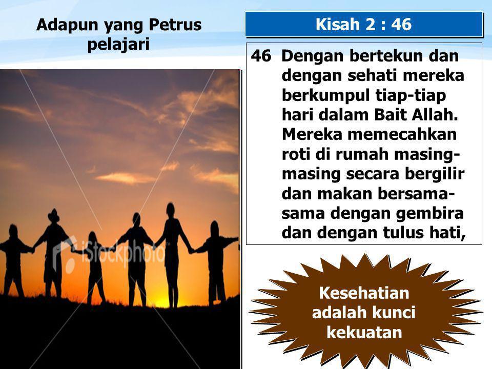 Page  12 Adapun yang Petrus pelajari 46 Dengan bertekun dan dengan sehati mereka berkumpul tiap-tiap hari dalam Bait Allah.