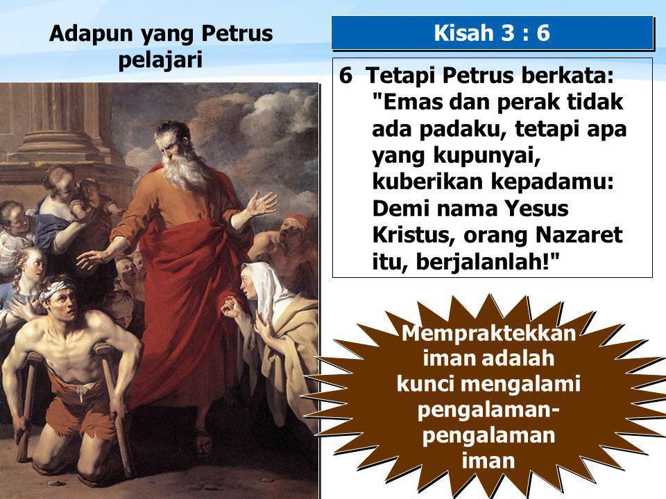 Page  13 Adapun yang Petrus pelajari 6 Tetapi Petrus berkata: Emas dan perak tidak ada padaku, tetapi apa yang kupunyai, kuberikan kepadamu: Demi nama Yesus Kristus, orang Nazaret itu, berjalanlah! Kisah 3 : 6 Mempraktekkan iman adalah kunci mengalami pengalaman- pengalaman iman