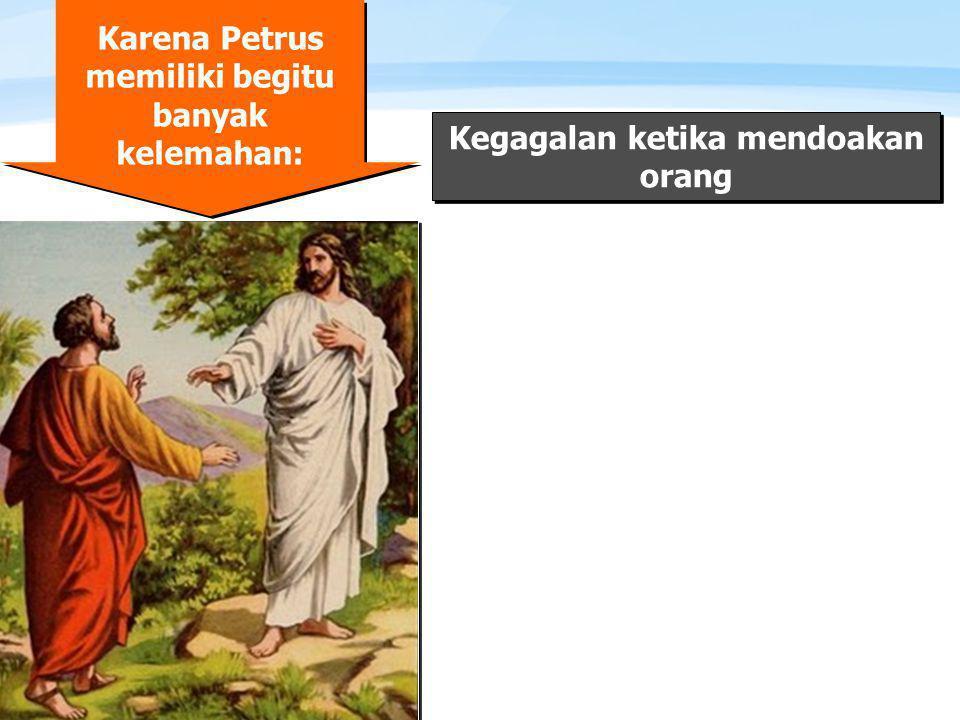 Page  5 Karena Petrus memiliki begitu banyak kelemahan: Kegagalan ketika mendoakan orang