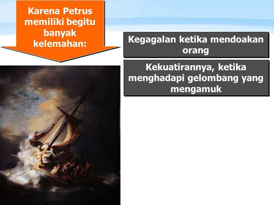 Page  6 Karena Petrus memiliki begitu banyak kelemahan: Kegagalan ketika mendoakan orang Kekuatirannya, ketika menghadapi gelombang yang mengamuk