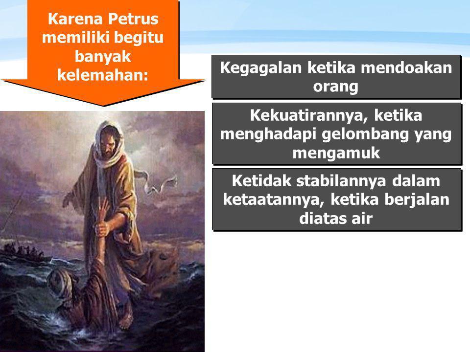 Page  7 Karena Petrus memiliki begitu banyak kelemahan: Kegagalan ketika mendoakan orang Kekuatirannya, ketika menghadapi gelombang yang mengamuk Ketidak stabilannya dalam ketaatannya, ketika berjalan diatas air