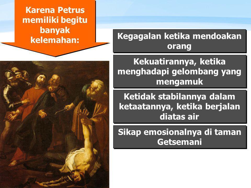 Page  8 Karena Petrus memiliki begitu banyak kelemahan: Kegagalan ketika mendoakan orang Kekuatirannya, ketika menghadapi gelombang yang mengamuk Ketidak stabilannya dalam ketaatannya, ketika berjalan diatas air Sikap emosionalnya di taman Getsemani