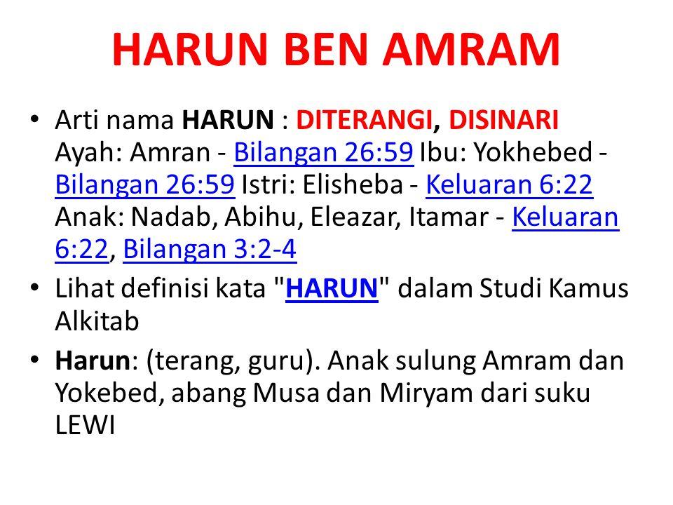 HARUN BEN AMRAM • Arti nama HARUN : DITERANGI, DISINARI Ayah: Amran - Bilangan 26:59 Ibu: Yokhebed - Bilangan 26:59 Istri: Elisheba - Keluaran 6:22 An