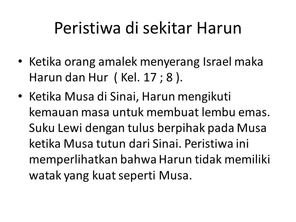 Peristiwa di sekitar Harun • Ketika orang amalek menyerang Israel maka Harun dan Hur ( Kel. 17 ; 8 ). • Ketika Musa di Sinai, Harun mengikuti kemauan