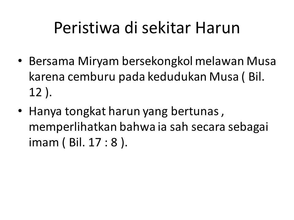 Peristiwa di sekitar Harun • Bersama Miryam bersekongkol melawan Musa karena cemburu pada kedudukan Musa ( Bil. 12 ). • Hanya tongkat harun yang bertu