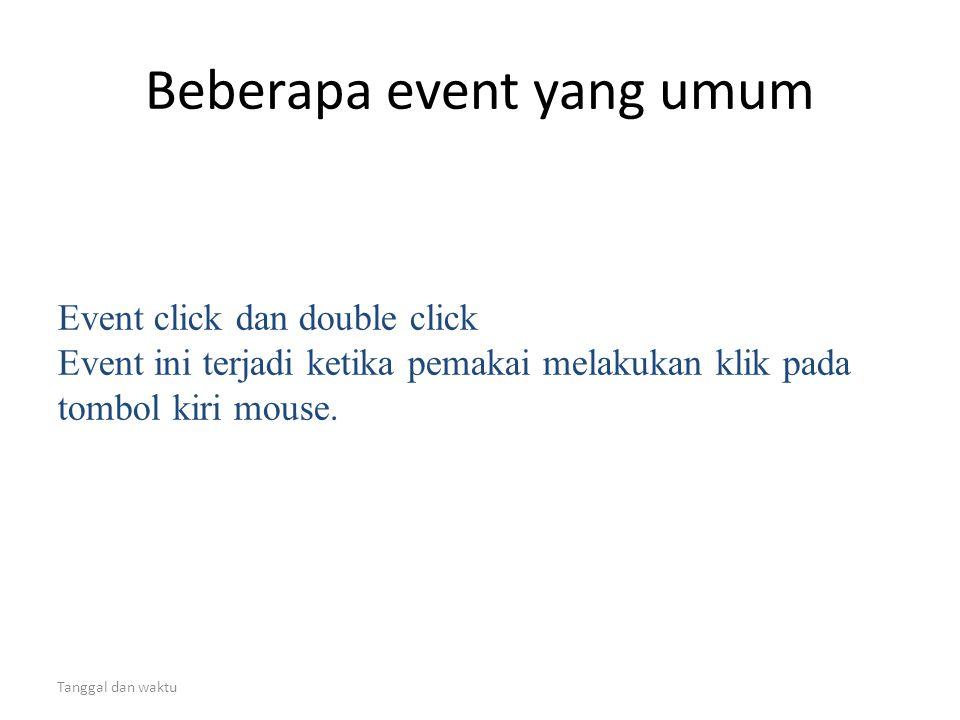 Tanggal dan waktu Beberapa event yang umum Event click dan double click Event ini terjadi ketika pemakai melakukan klik pada tombol kiri mouse.