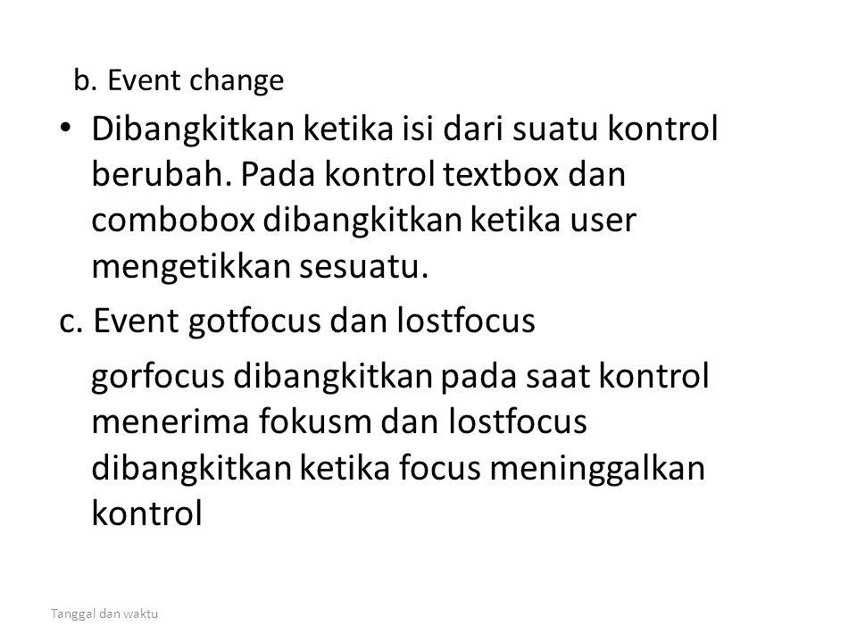 Tanggal dan waktu b. Event change • Dibangkitkan ketika isi dari suatu kontrol berubah. Pada kontrol textbox dan combobox dibangkitkan ketika user men