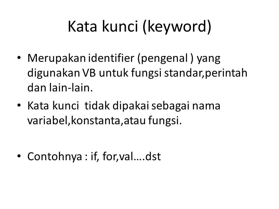 Kata kunci (keyword) • Merupakan identifier (pengenal ) yang digunakan VB untuk fungsi standar,perintah dan lain-lain. • Kata kunci tidak dipakai seba