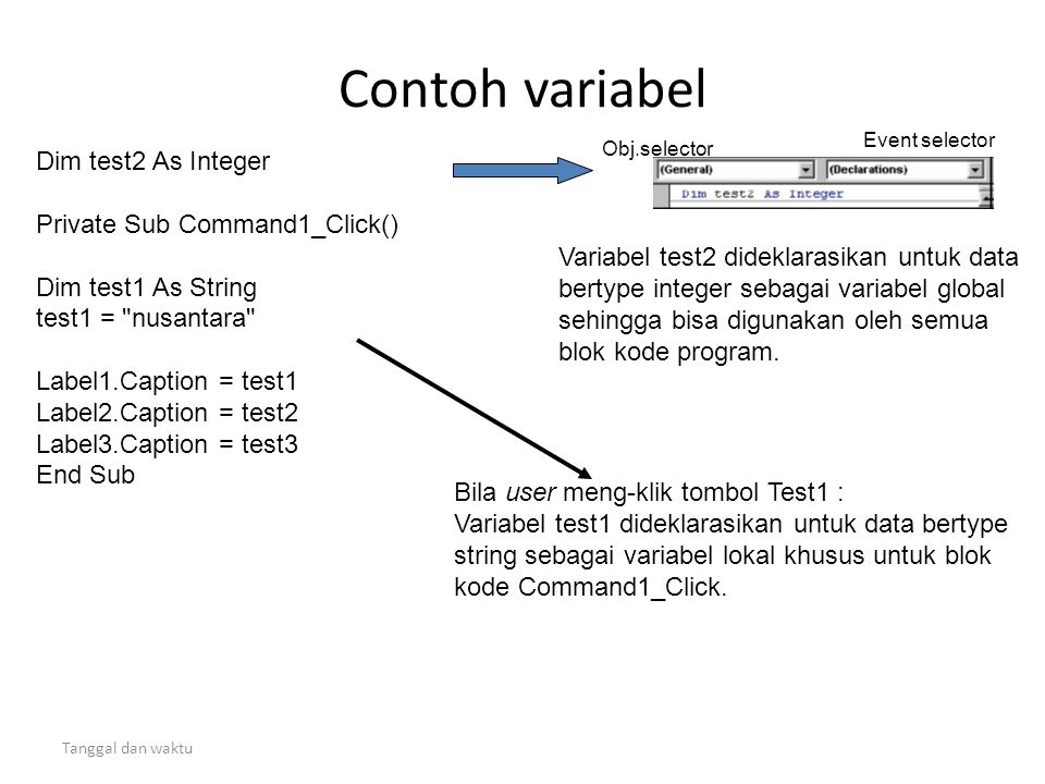 Tanggal dan waktu Contoh variabel Dim test2 As Integer Private Sub Command1_Click() Dim test1 As String test1 = nusantara Label1.Caption = test1 Label2.Caption = test2 Label3.Caption = test3 End Sub Variabel test2 dideklarasikan untuk data bertype integer sebagai variabel global sehingga bisa digunakan oleh semua blok kode program.