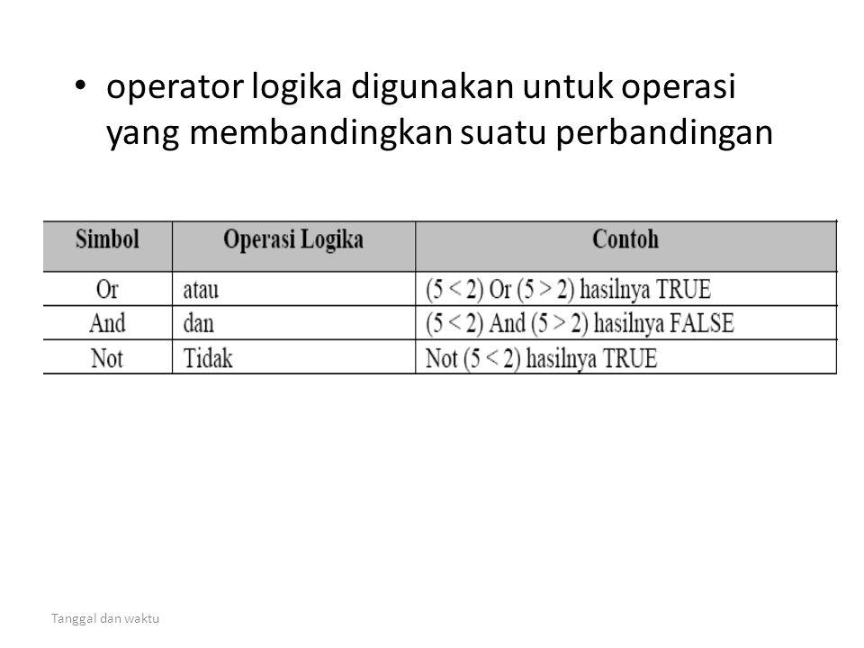 Tanggal dan waktu • operator logika digunakan untuk operasi yang membandingkan suatu perbandingan