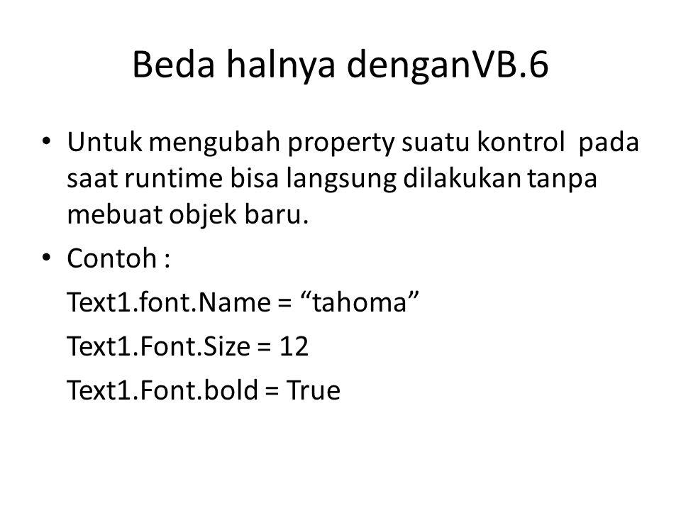 Beda halnya denganVB.6 • Untuk mengubah property suatu kontrol pada saat runtime bisa langsung dilakukan tanpa mebuat objek baru. • Contoh : Text1.fon