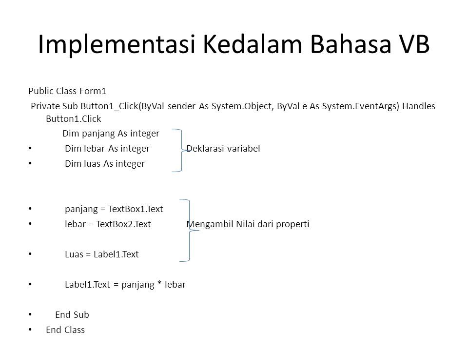 Implementasi Kedalam Bahasa VB Public Class Form1 Private Sub Button1_Click(ByVal sender As System.Object, ByVal e As System.EventArgs) Handles Button1.Click Dim panjang As integer • Dim lebar As integerDeklarasi variabel • Dim luas As integer • panjang = TextBox1.Text • lebar = TextBox2.TextMengambil Nilai dari properti • Luas = Label1.Text • Label1.Text = panjang * lebar • End Sub • End Class