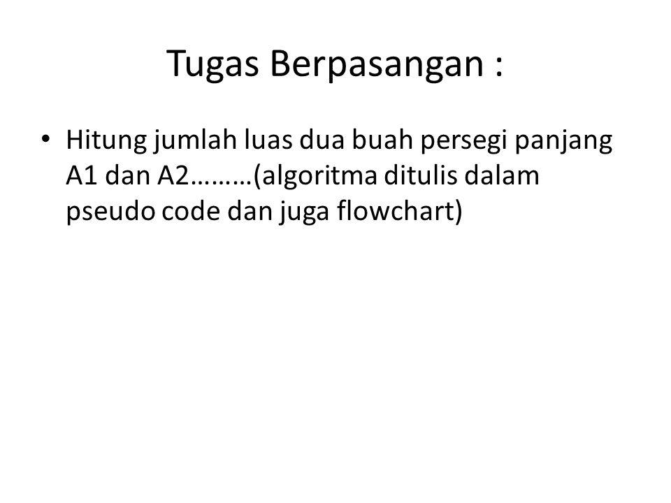Tugas Berpasangan : • Hitung jumlah luas dua buah persegi panjang A1 dan A2………(algoritma ditulis dalam pseudo code dan juga flowchart)