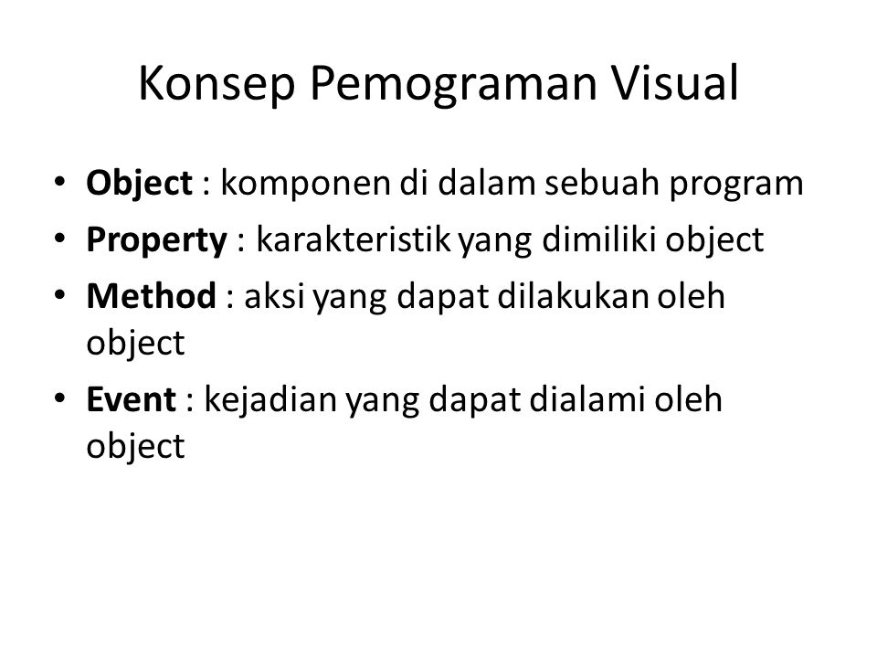 Konsep Pemograman Visual • Object : komponen di dalam sebuah program • Property : karakteristik yang dimiliki object • Method : aksi yang dapat dilaku