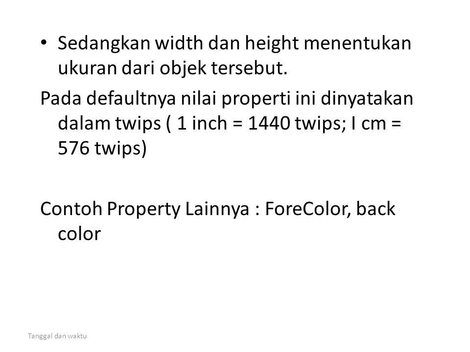 Tanggal dan waktu • Sedangkan width dan height menentukan ukuran dari objek tersebut. Pada defaultnya nilai properti ini dinyatakan dalam twips ( 1 in
