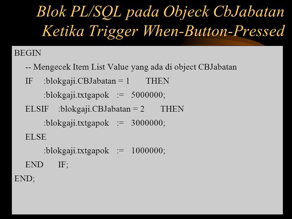 BEGIN -- Mengecek Item List Value yang ada di object CBJabatan IF :blokgaji.CBJabatan = 1 THEN :blokgaji.txtgapok:=5000000; ELSIF :blokgaji.CBJabatan