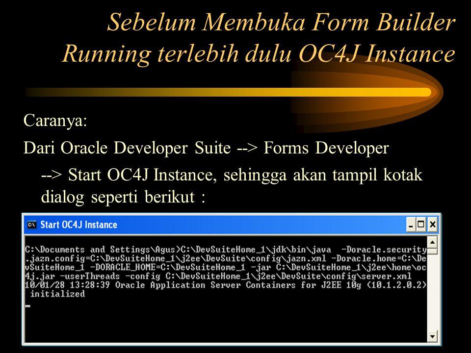 Sebelum Membuka Form Builder Running terlebih dulu OC4J Instance Caranya: Dari Oracle Developer Suite --> Forms Developer --> Start OC4J Instance, seh