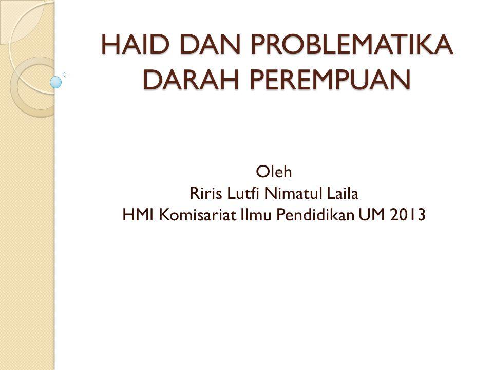 HAID DAN PROBLEMATIKA DARAH PEREMPUAN Oleh Riris Lutfi Nimatul Laila HMI Komisariat Ilmu Pendidikan UM 2013