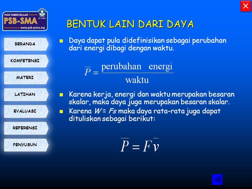 KOMPETENSI BERANDA MATERI LATIHAN EVALUASI PENYUSUN REFERENSI BENTUK LAIN DARI DAYA  Daya dapat pula didefinisikan sebagai perubahan dari energi diba