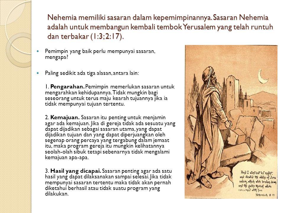 Nehemia memiliki sasaran dalam kepemimpinannya. Sasaran Nehemia adalah untuk membangun kembali tembok Yerusalem yang telah runtuh dan terbakar (1:3; 2