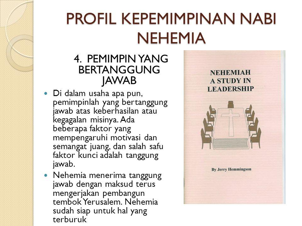 PROFIL KEPEMIMPINAN NABI NEHEMIA 4. PEMIMPIN YANG BERTANGGUNG JAWAB  Di dalam usaha apa pun, pemimpinlah yang bertanggung jawab atas keberhasilan ata