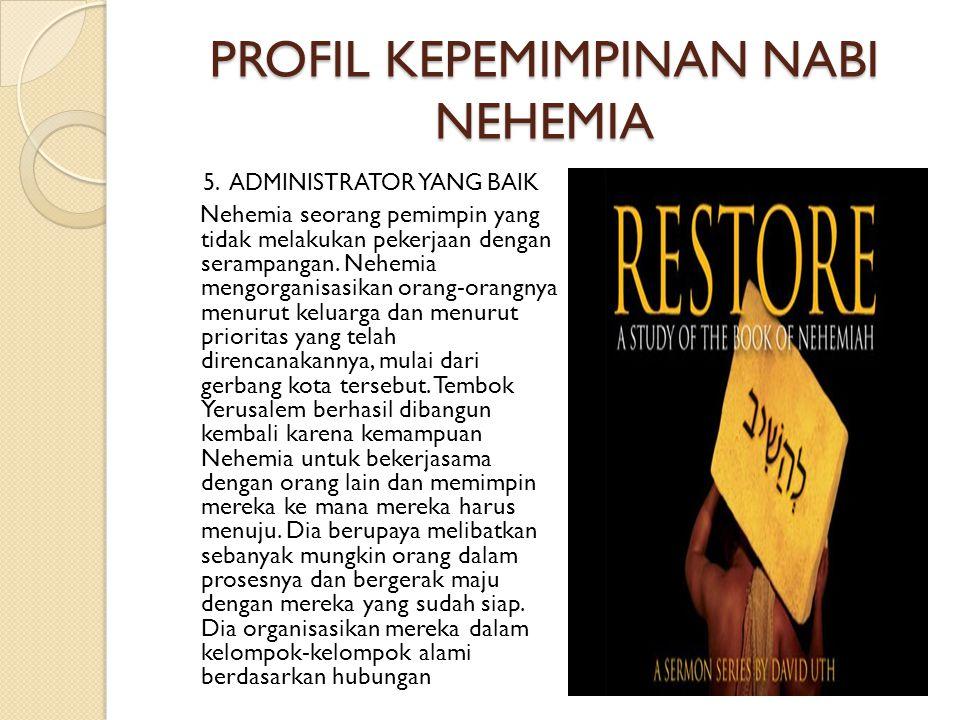 PROFIL KEPEMIMPINAN NABI NEHEMIA 5. ADMINISTRATOR YANG BAIK Nehemia seorang pemimpin yang tidak melakukan pekerjaan dengan serampangan. Nehemia mengor