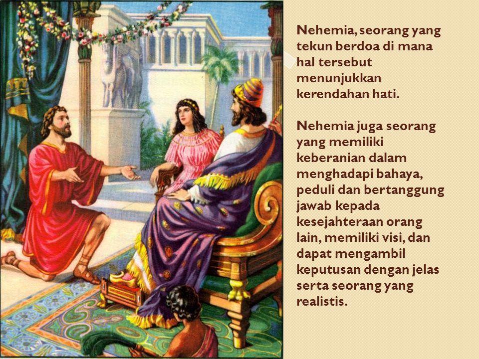 Nehemia, seorang yang tekun berdoa di mana hal tersebut menunjukkan kerendahan hati. Nehemia juga seorang yang memiliki keberanian dalam menghadapi ba