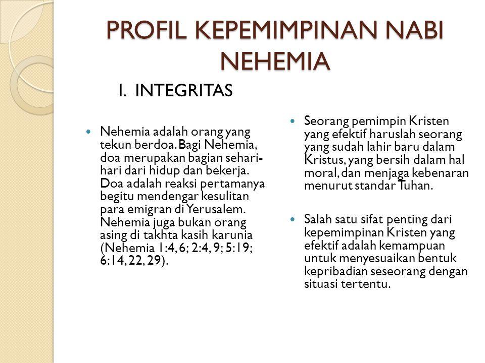 PROFIL KEPEMIMPINAN NABI NEHEMIA I. INTEGRITAS  Nehemia adalah orang yang tekun berdoa. Bagi Nehemia, doa merupakan bagian sehari- hari dari hidup da