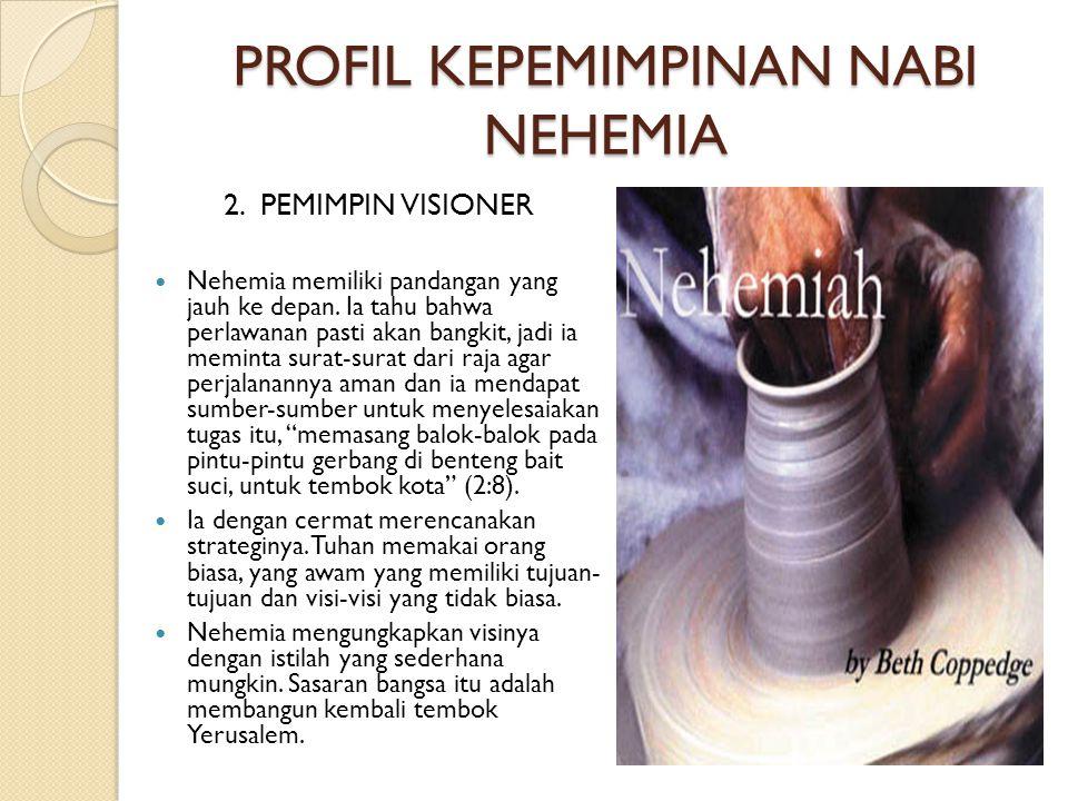PROFIL KEPEMIMPINAN NABI NEHEMIA 2. PEMIMPIN VISIONER  Nehemia memiliki pandangan yang jauh ke depan. Ia tahu bahwa perlawanan pasti akan bangkit, ja