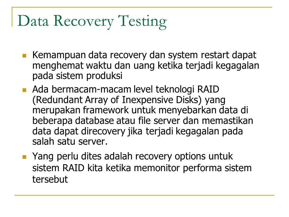 Data Recovery Testing  Kemampuan data recovery dan system restart dapat menghemat waktu dan uang ketika terjadi kegagalan pada sistem produksi  Ada