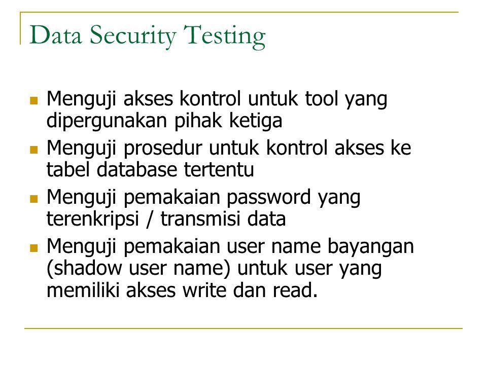 Data Security Testing  Menguji akses kontrol untuk tool yang dipergunakan pihak ketiga  Menguji prosedur untuk kontrol akses ke tabel database terte