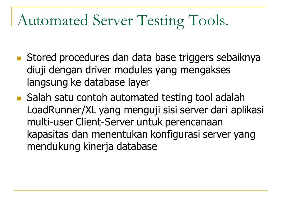 Automated Server Testing Tools.  Stored procedures dan data base triggers sebaiknya diuji dengan driver modules yang mengakses langsung ke database l