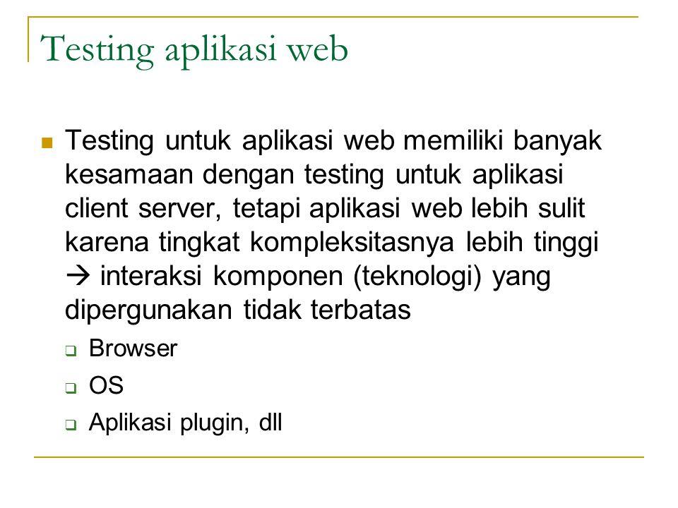 Testing aplikasi web  Testing untuk aplikasi web memiliki banyak kesamaan dengan testing untuk aplikasi client server, tetapi aplikasi web lebih suli