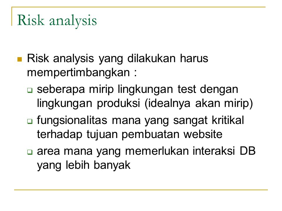 Risk analysis  Risk analysis yang dilakukan harus mempertimbangkan :  seberapa mirip lingkungan test dengan lingkungan produksi (idealnya akan mirip