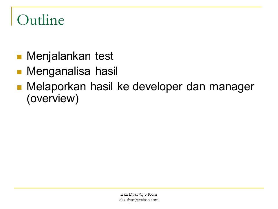 Eka Dyar W, S.Kom eka.dyar@yahoo.com Outline  Menjalankan test  Menganalisa hasil  Melaporkan hasil ke developer dan manager (overview)