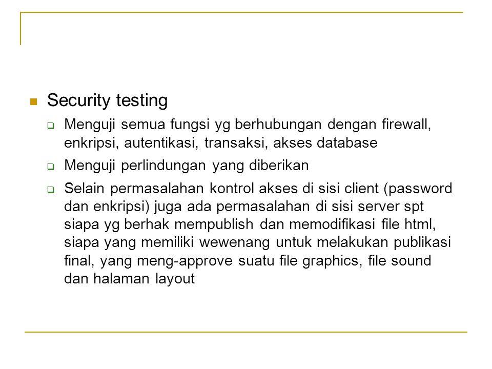  Security testing  Menguji semua fungsi yg berhubungan dengan firewall, enkripsi, autentikasi, transaksi, akses database  Menguji perlindungan yang
