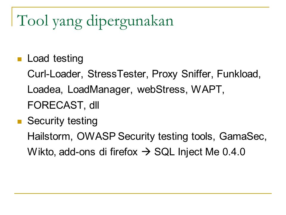 Tool yang dipergunakan  Load testing Curl-Loader, StressTester, Proxy Sniffer, Funkload, Loadea, LoadManager, webStress, WAPT, FORECAST, dll  Security testing Hailstorm, OWASP Security testing tools, GamaSec, Wikto, add-ons di firefox  SQL Inject Me 0.4.0