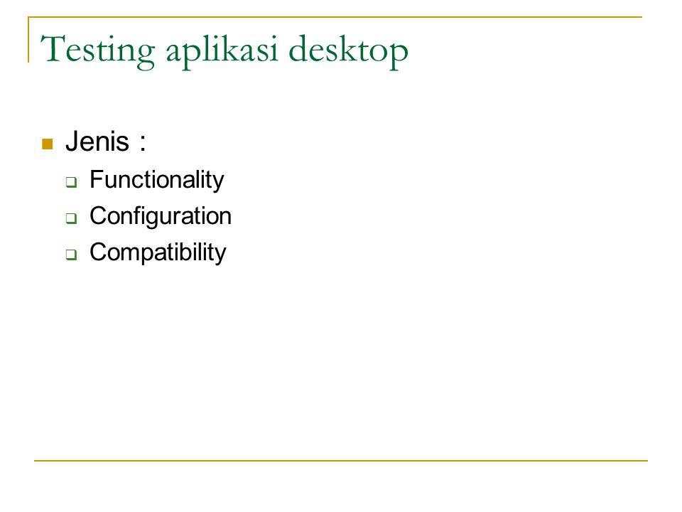 Testing aplikasi desktop  Jenis :  Functionality  Configuration  Compatibility