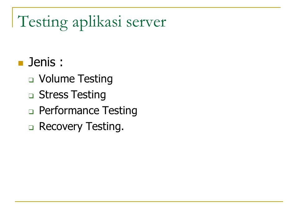 Testing aplikasi server  Jenis :  Volume Testing  Stress Testing  Performance Testing  Recovery Testing.