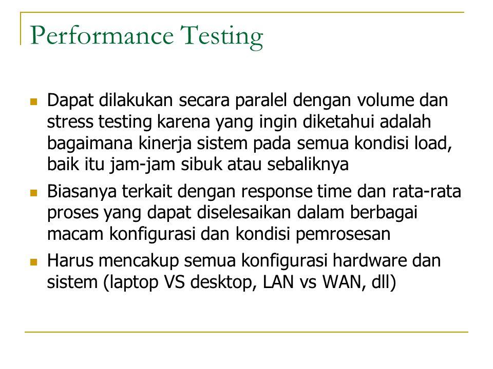 Performance Testing  Dapat dilakukan secara paralel dengan volume dan stress testing karena yang ingin diketahui adalah bagaimana kinerja sistem pada