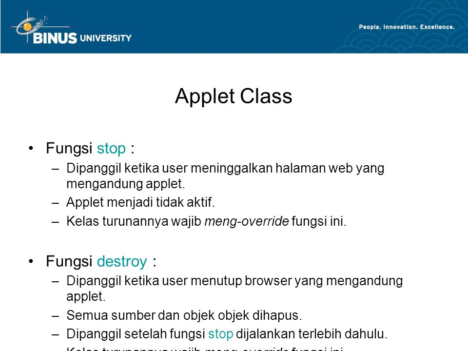Applet Class •Fungsi stop : –Dipanggil ketika user meninggalkan halaman web yang mengandung applet. –Applet menjadi tidak aktif. –Kelas turunannya waj