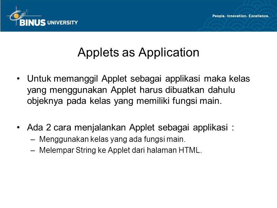 Applets as Application •Untuk memanggil Applet sebagai applikasi maka kelas yang menggunakan Applet harus dibuatkan dahulu objeknya pada kelas yang me