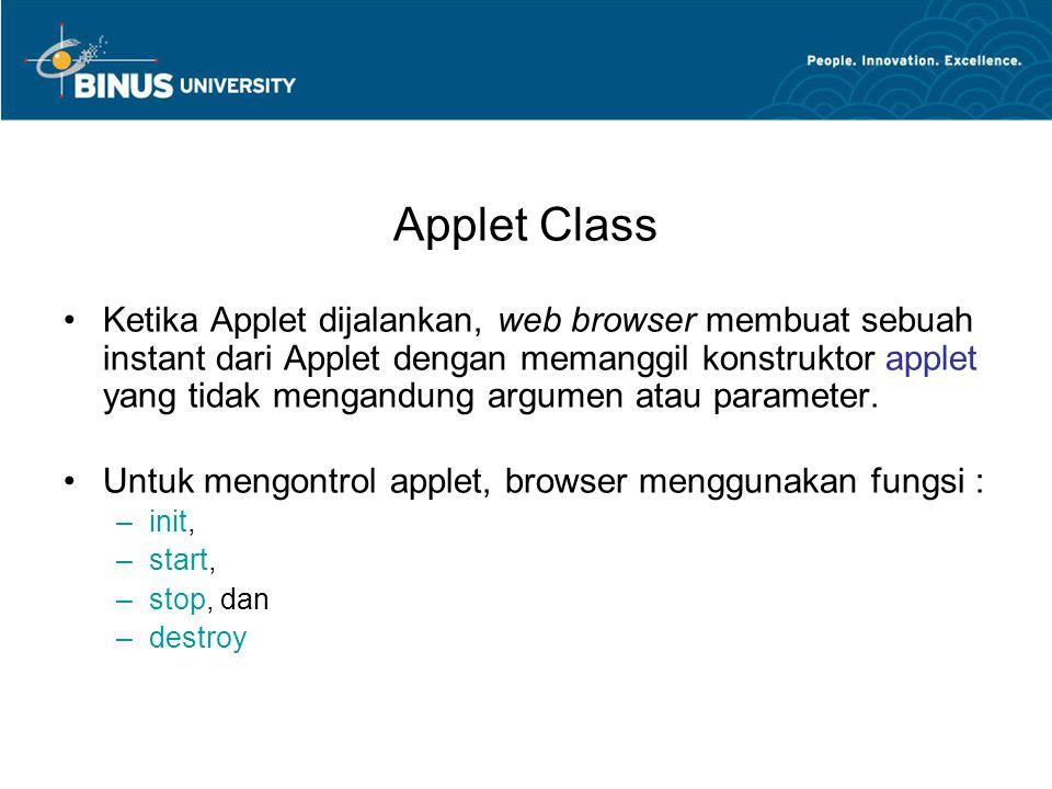 Applet Class •Ketika Applet dijalankan, web browser membuat sebuah instant dari Applet dengan memanggil konstruktor applet yang tidak mengandung argum