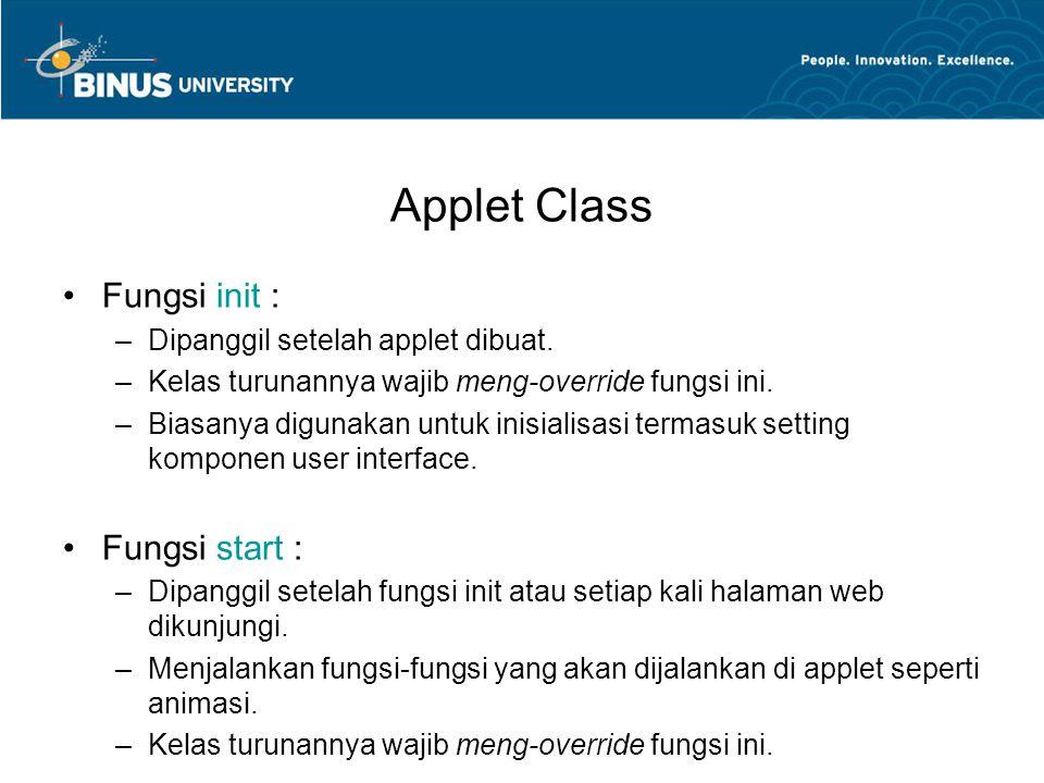 Applet Class •Fungsi init : –Dipanggil setelah applet dibuat. –Kelas turunannya wajib meng-override fungsi ini. –Biasanya digunakan untuk inisialisasi