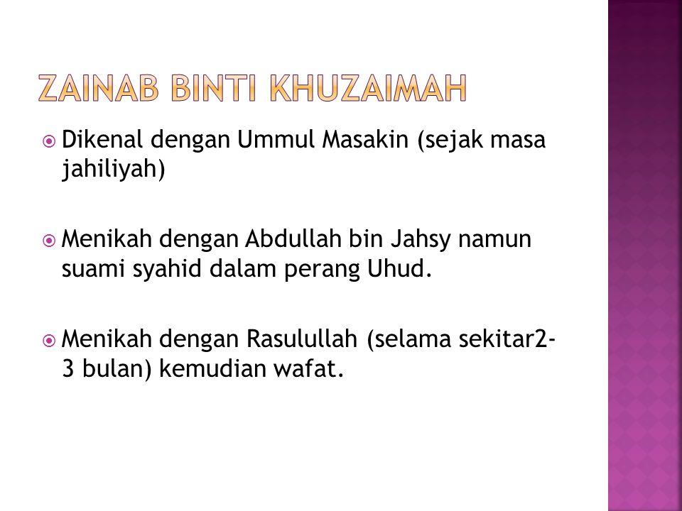 Dikenal dengan Ummul Masakin (sejak masa jahiliyah)  Menikah dengan Abdullah bin Jahsy namun suami syahid dalam perang Uhud.  Menikah dengan Rasul